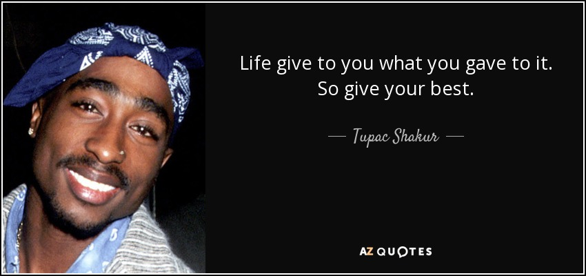 Life give to you what you gave to it. So give your best. - Tupac Shakur
