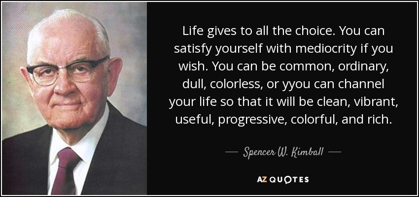 Life gives to all the choice. You can satisfy yourself with mediocrity if you wish. You can be common, ordinary, dull, colorless, or yyou can channel your life so that it will be clean, vibrant, useful, progressive, colorful, and rich. - Spencer W. Kimball