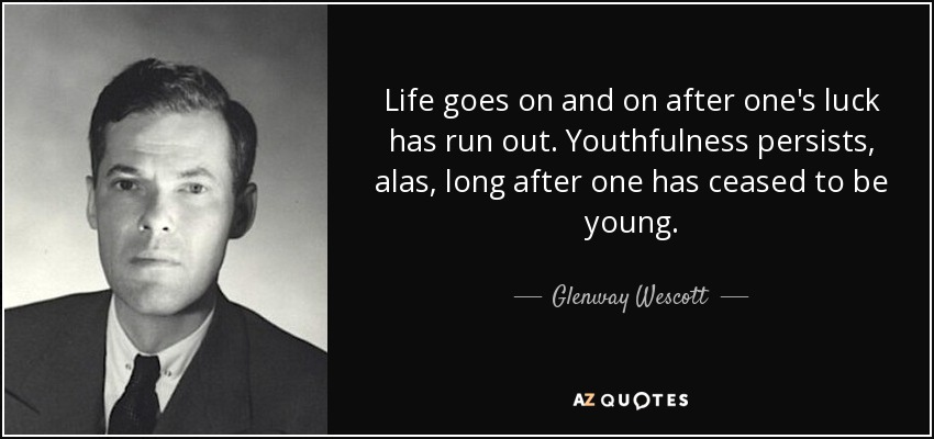 Life goes on and on after one's luck has run out. Youthfulness persists, alas, long after one has ceased to be young. - Glenway Wescott