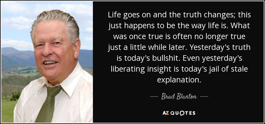 Life goes on and the truth changes; this just happens to be the way life is. What was once true is often no longer true just a little while later. Yesterday's truth is today's bullshit. Even yesterday's liberating insight is today's jail of stale explanation. - Brad Blanton