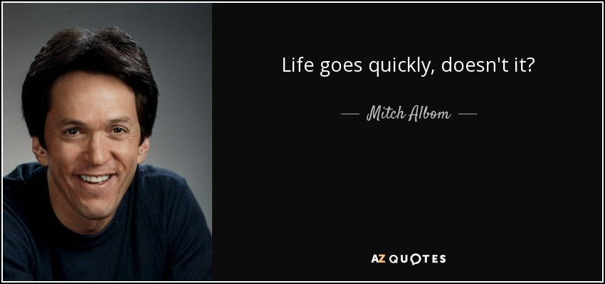 Life goes quickly, doesn't it? - Mitch Albom