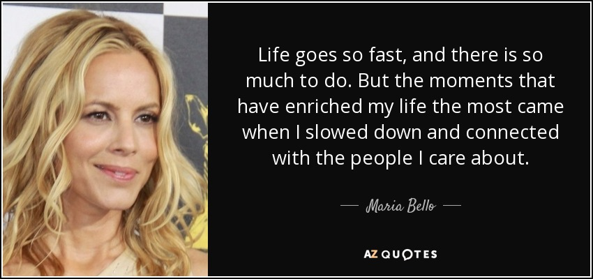 Maria Bello Quote Life Goes So Fast And There Is So Much To