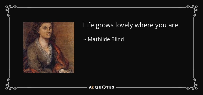 Life grows lovely where you are. - Mathilde Blind