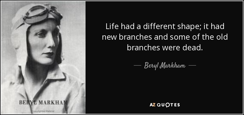 Life had a different shape; it had new branches and some of the old branches were dead. - Beryl Markham