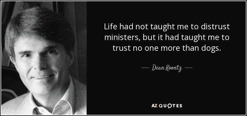 Life had not taught me to distrust ministers, but it had taught me to trust no one more than dogs. - Dean Koontz