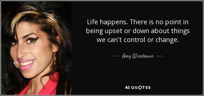 Life happens. There is no point in being upset or down about things we can't control or change. - Amy Winehouse
