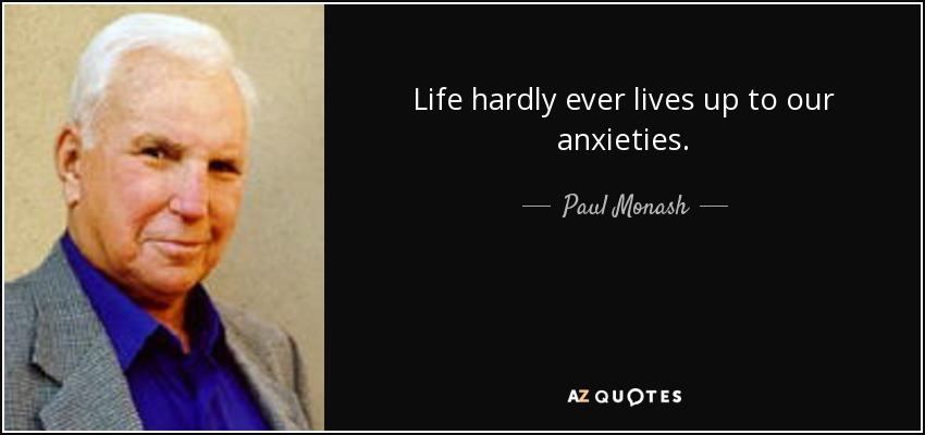 Life hardly ever lives up to our anxieties. - Paul Monash