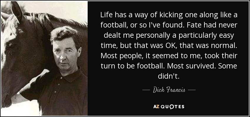 Life has a way of kicking one along like a football, or so I've found. Fate had never dealt me personally a particularly easy time, but that was OK, that was normal. Most people, it seemed to me, took their turn to be football. Most survived. Some didn't. - Dick Francis