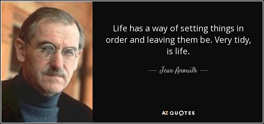 Life has a way of setting things in order and leaving them be. Very tidy, is life. - Jean Anouilh