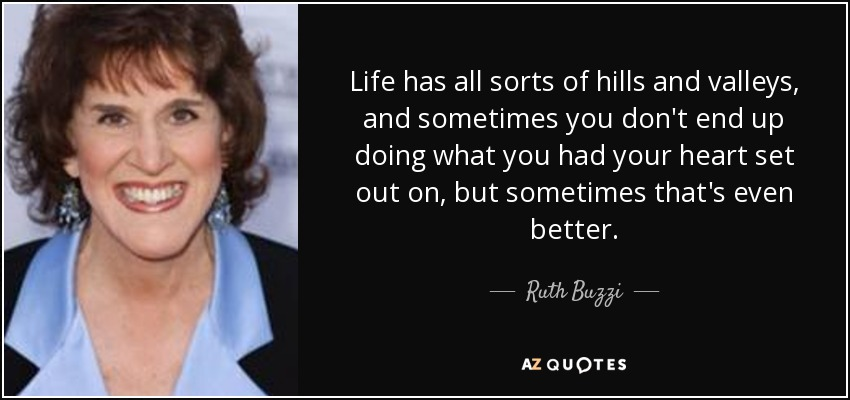 Life has all sorts of hills and valleys, and sometimes you don't end up doing what you had your heart set out on, but sometimes that's even better. - Ruth Buzzi