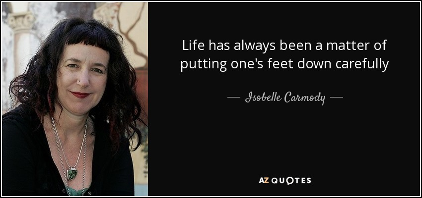 Life has always been a matter of putting one's feet down carefully - Isobelle Carmody