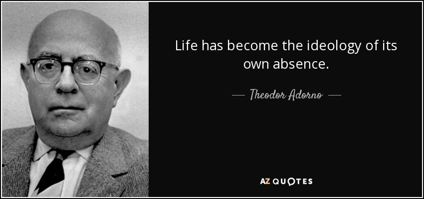Life has become the ideology of its own absence. - Theodor Adorno