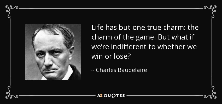 Life has but one true charm: the charm of the game. But what if we're indifferent to whether we win or lose? - Charles Baudelaire