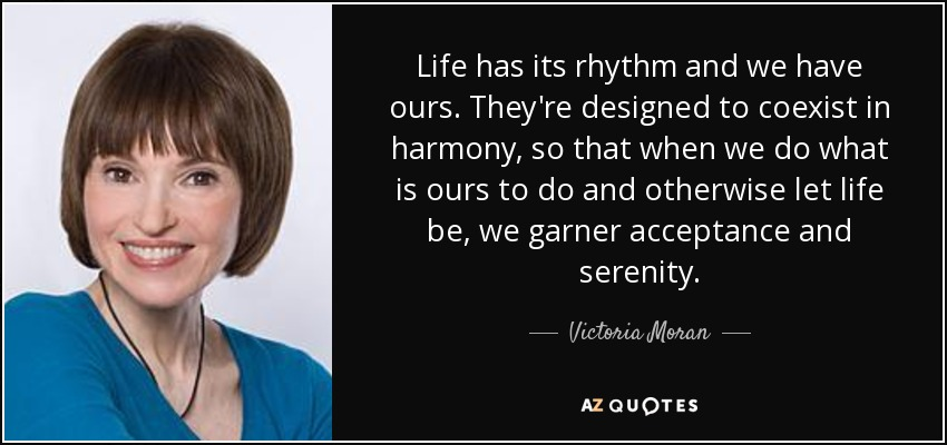 Life has its rhythm and we have ours. They're designed to coexist in harmony, so that when we do what is ours to do and otherwise let life be, we garner acceptance and serenity. - Victoria Moran