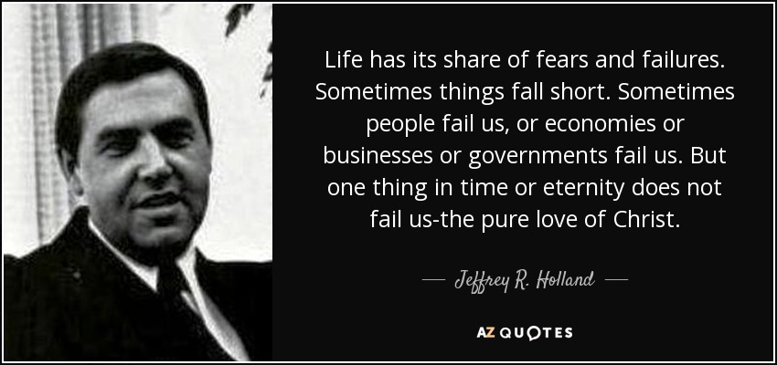 Life has its share of fears and failures. Sometimes things fall short. Sometimes people fail us, or economies or businesses or governments fail us. But one thing in time or eternity does not fail us-the pure love of Christ. - Jeffrey R. Holland