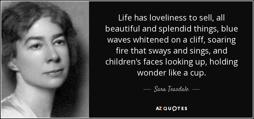 Life has loveliness to sell, all beautiful and splendid things, blue waves whitened on a cliff, soaring fire that sways and sings, and children's faces looking up, holding wonder like a cup. - Sara Teasdale