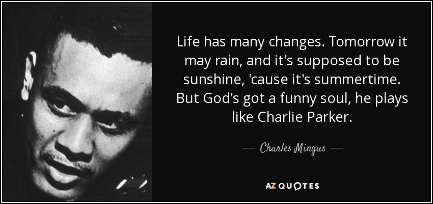 Life has many changes. Tomorrow it may rain, and it's supposed to be sunshine, 'cause it's summertime. But God's got a funny soul, he plays like Charlie Parker. - Charles Mingus