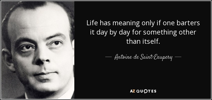 Life has meaning only if one barters it day by day for something other than itself. - Antoine de Saint-Exupery
