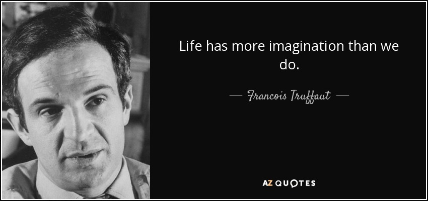 Life has more imagination than we do. - Francois Truffaut