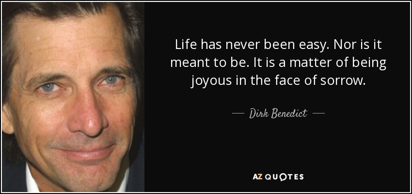 Life has never been easy. Nor is it meant to be. It is a matter of being joyous in the face of sorrow. - Dirk Benedict