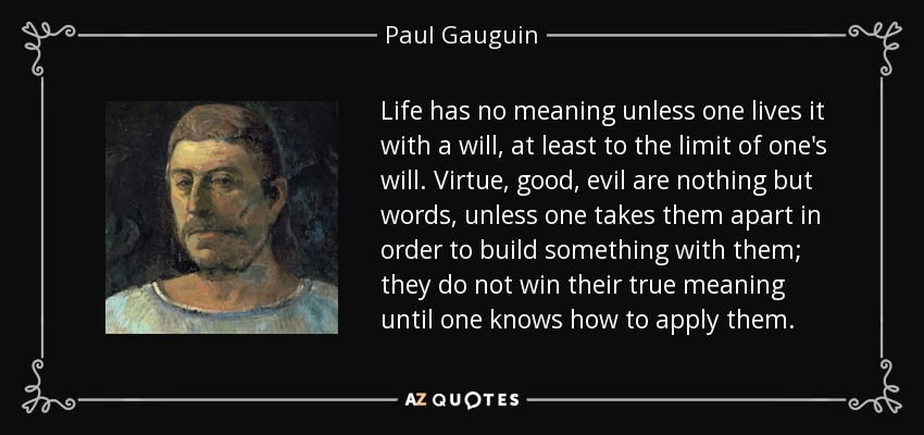 Life has no meaning unless one lives it with a will, at least to the limit of one's will. Virtue, good, evil are nothing but words, unless one takes them apart in order to build something with them; they do not win their true meaning until one knows how to apply them. - Paul Gauguin