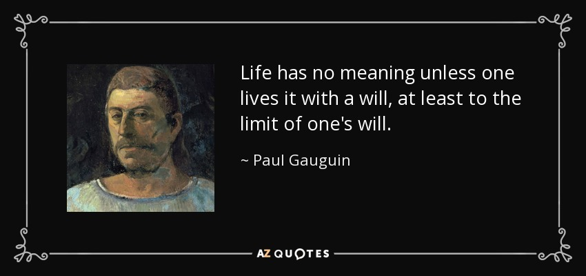 Life has no meaning unless one lives it with a will, at least to the limit of one's will. - Paul Gauguin
