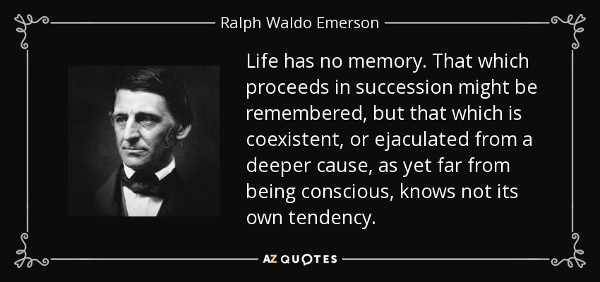 Life has no memory. That which proceeds in succession might be remembered, but that which is coexistent, or ejaculated from a deeper cause, as yet far from being conscious, knows not its own tendency. - Ralph Waldo Emerson