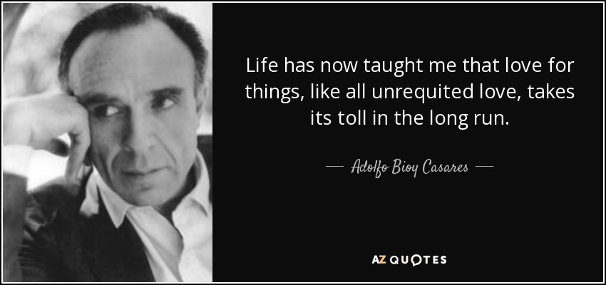 Life has now taught me that love for things, like all unrequited love, takes its toll in the long run. - Adolfo Bioy Casares