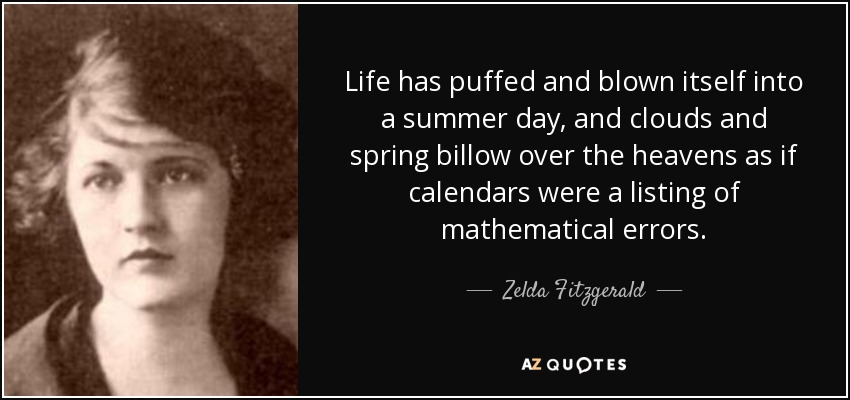 Life has puffed and blown itself into a summer day, and clouds and spring billow over the heavens as if calendars were a listing of mathematical errors. - Zelda Fitzgerald