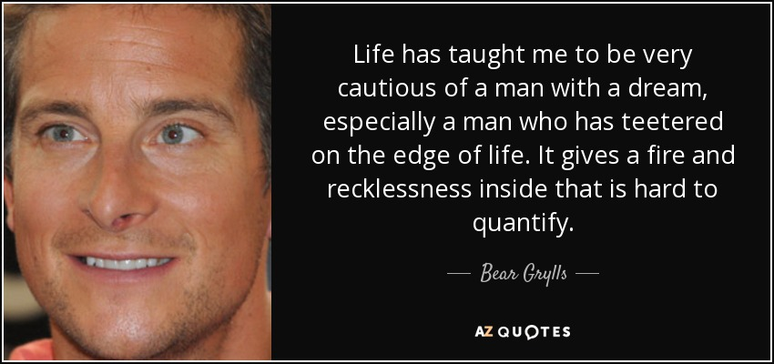 Life Has Taught Me To Be Very Cautious Of A Man With A Dream, Especially