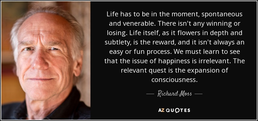 Life has to be in the moment, spontaneous and venerable. There isn't any winning or losing. Life itself, as it flowers in depth and subtlety, is the reward, and it isn't always an easy or fun process. We must learn to see that the issue of happiness is irrelevant. The relevant quest is the expansion of consciousness. - Richard Moss