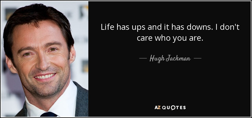 Life has ups and it has downs. I don't care who you are. - Hugh Jackman