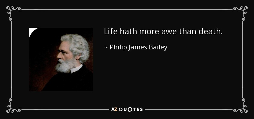 Life hath more awe than death. - Philip James Bailey
