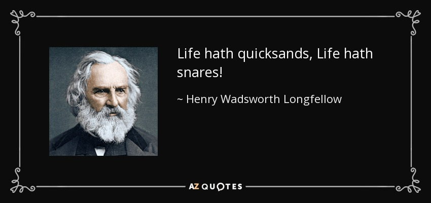 Life hath quicksands, Life hath snares! - Henry Wadsworth Longfellow