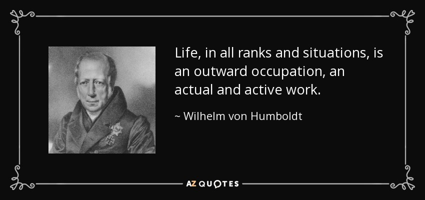 Life, in all ranks and situations, is an outward occupation, an actual and active work. - Wilhelm von Humboldt