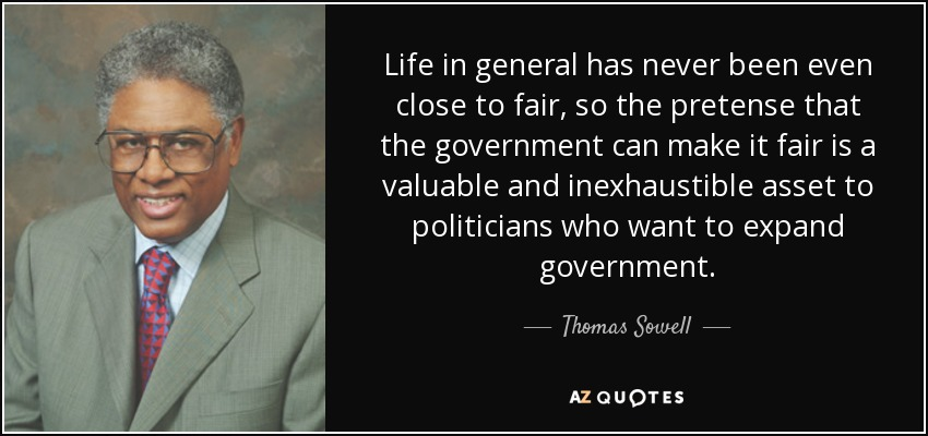 Life in general has never been even close to fair, so the pretense that the government can make it fair is a valuable and inexhaustible asset to politicians who want to expand government. - Thomas Sowell