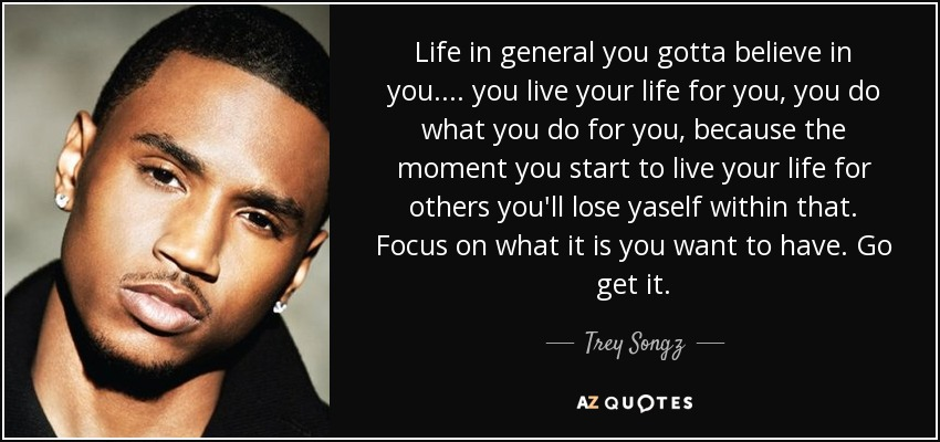 Trey Songz quote: Life in general you gotta believe in you