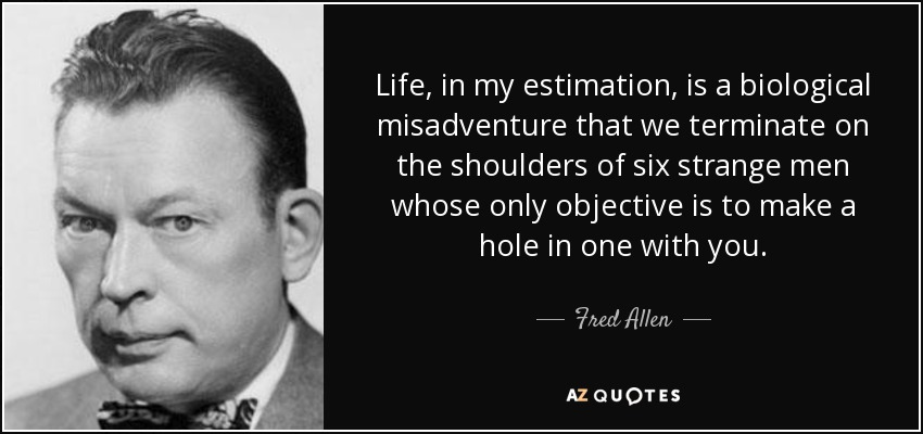 Life, in my estimation, is a biological misadventure that we terminate on the shoulders of six strange men whose only objective is to make a hole in one with you. - Fred Allen