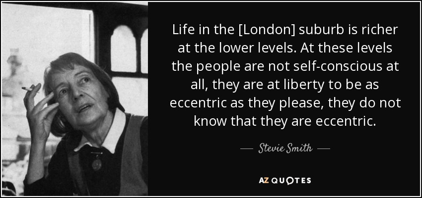 Life in the [London] suburb is richer at the lower levels. At these levels the people are not self-conscious at all, they are at liberty to be as eccentric as they please, they do not know that they are eccentric. - Stevie Smith