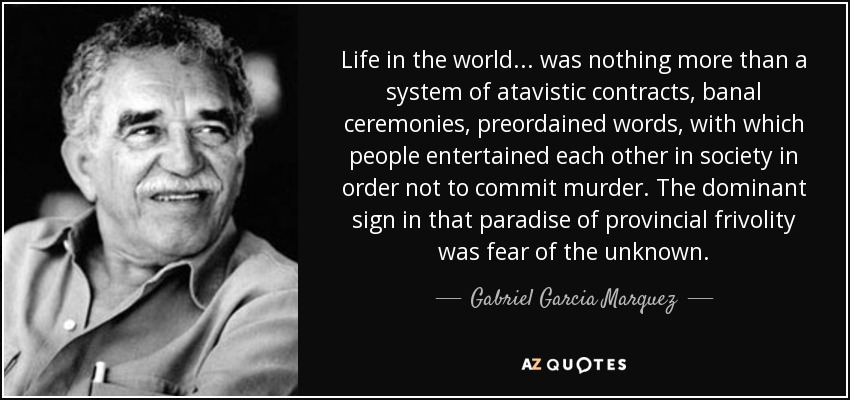 Life in the world... was nothing more than a system of atavistic contracts, banal ceremonies, preordained words, with which people entertained each other in society in order not to commit murder. The dominant sign in that paradise of provincial frivolity was fear of the unknown. - Gabriel Garcia Marquez