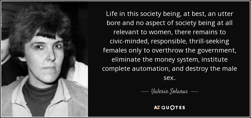 Life in this society being, at best, an utter bore and no aspect of society being at all relevant to women, there remains to civic-minded, responsible, thrill-seeking females only to overthrow the government, eliminate the money system, institute complete automation, and destroy the male sex. - Valerie Solanas
