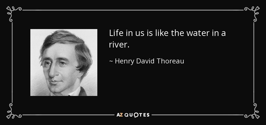 Life in us is like the water in a river. - Henry David Thoreau