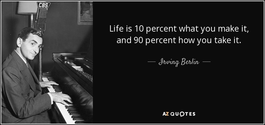 Life is 10 percent what you make it, and 90 percent how you take it. - Irving Berlin