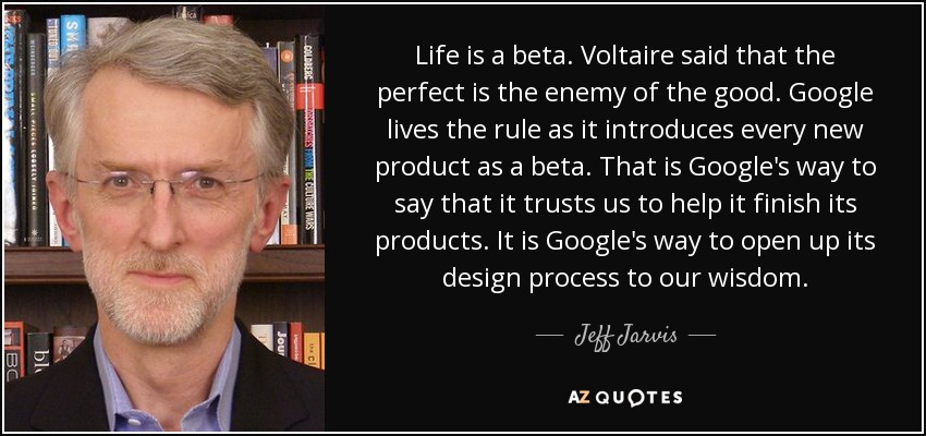 Life is a beta. Voltaire said that the perfect is the enemy of the good. Google lives the rule as it introduces every new product as a beta. That is Google's way to say that it trusts us to help it finish its products. It is Google's way to open up its design process to our wisdom. - Jeff Jarvis