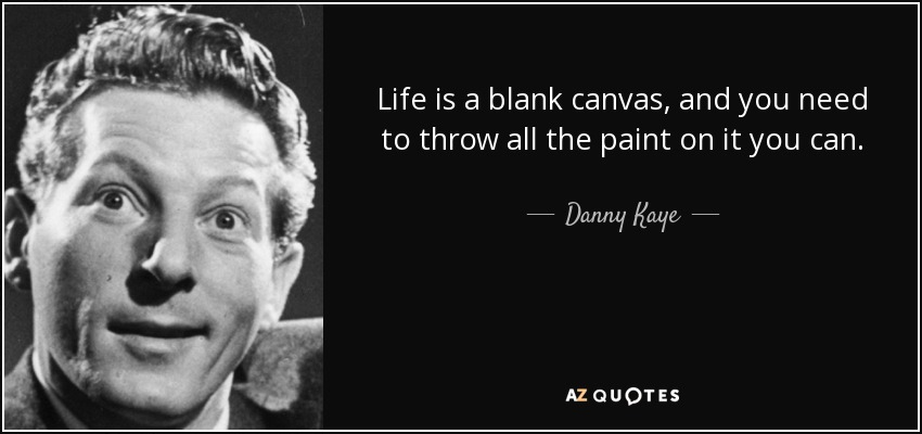 Life is a blank canvas, and you need to throw all the paint on it you can. - Danny Kaye