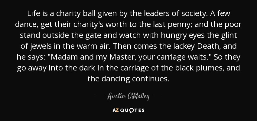 Life is a charity ball given by the leaders of society. A few dance, get their charity's worth to the last penny; and the poor stand outside the gate and watch with hungry eyes the glint of jewels in the warm air. Then comes the lackey Death, and he says: