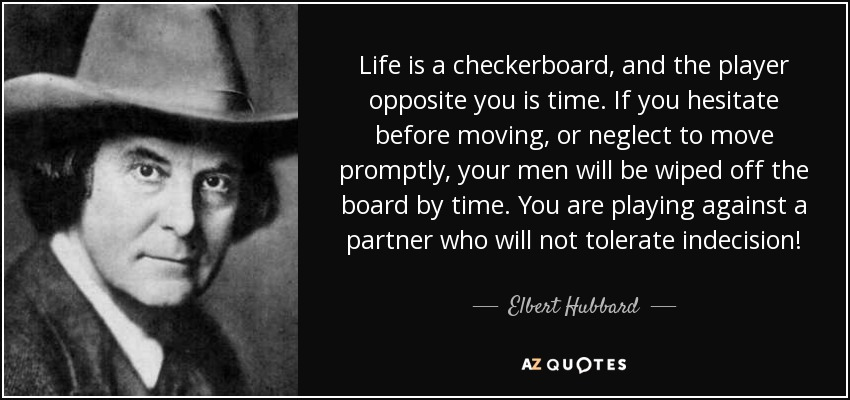 Life is a checkerboard, and the player opposite you is time. If you hesitate before moving, or neglect to move promptly, your men will be wiped off the board by time. You are playing against a partner who will not tolerate indecision! - Elbert Hubbard