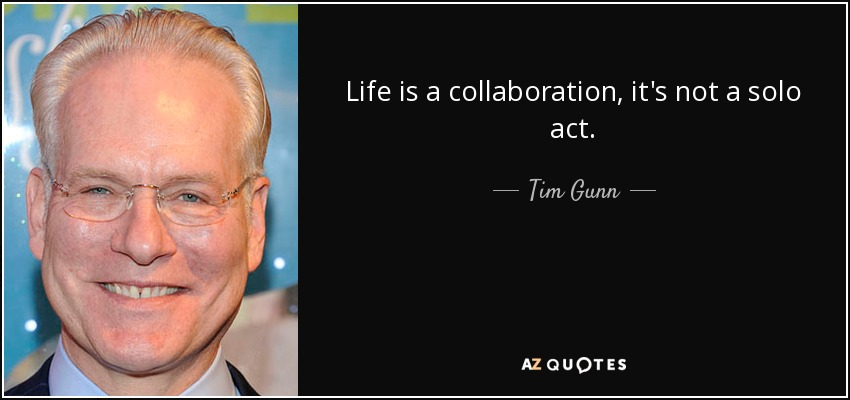 Life is a collaboration, it's not a solo act. - Tim Gunn