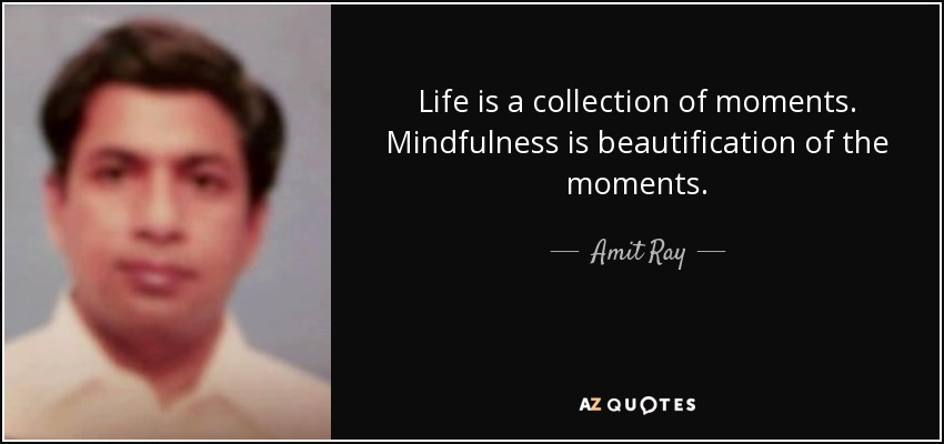 Life is a collection of moments. Mindfulness is beautification of the moments. - Amit Ray