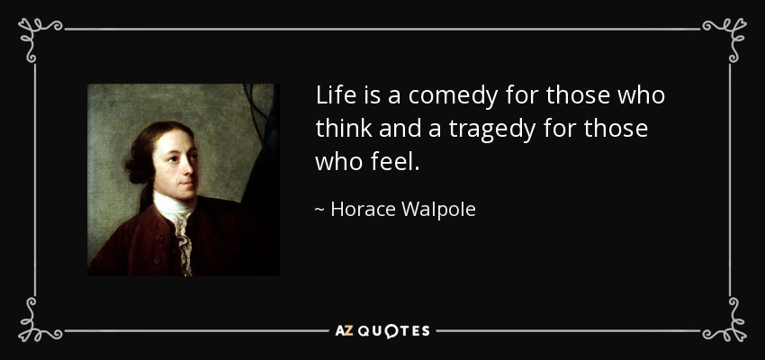 Life is a comedy for those who think and a tragedy for those who feel. - Horace Walpole